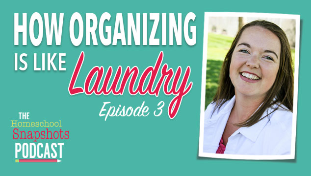 The Homeschool Snapshots Podcast Episode 3: How Organization is Like Laundry Feature