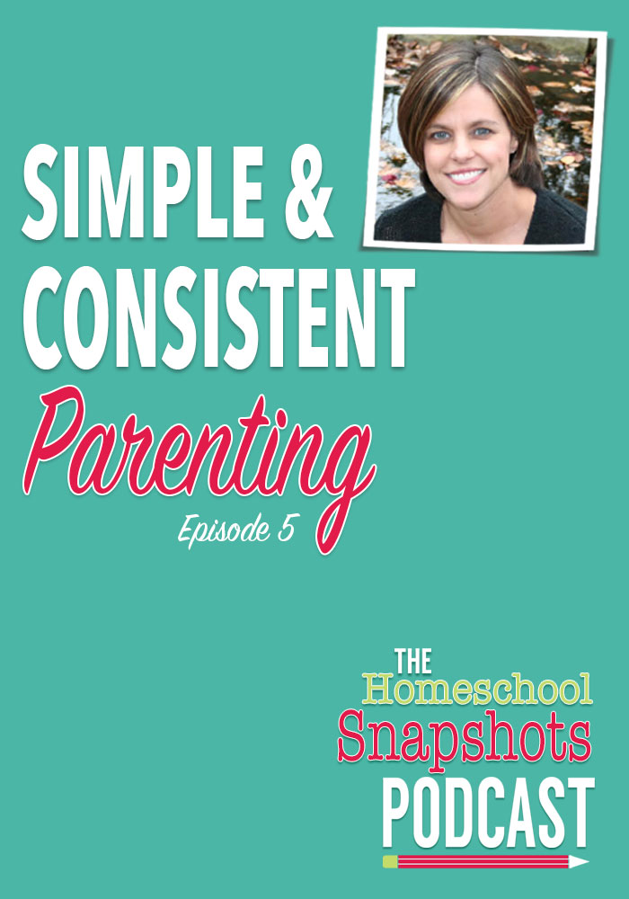 The Homeschool Snapshots Podcast Episode 5: Simple and Consistent Parenting