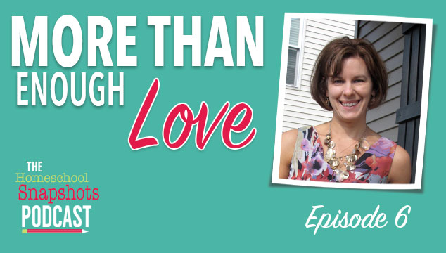 The Homeschool Snapshots Podcast Episode 6: More Than Enough Love Feature