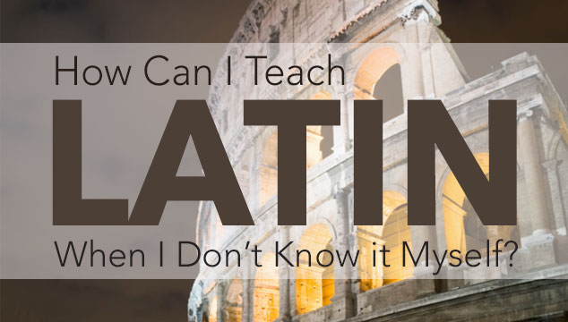 How Can I Teach Latin When I Don't Know it Myself?