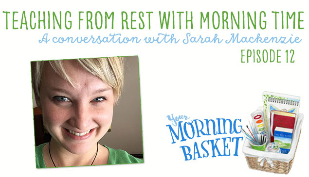 Teaching From Rest in Morning Time with Sarah Mackenzie: Your Morning Basket Feature